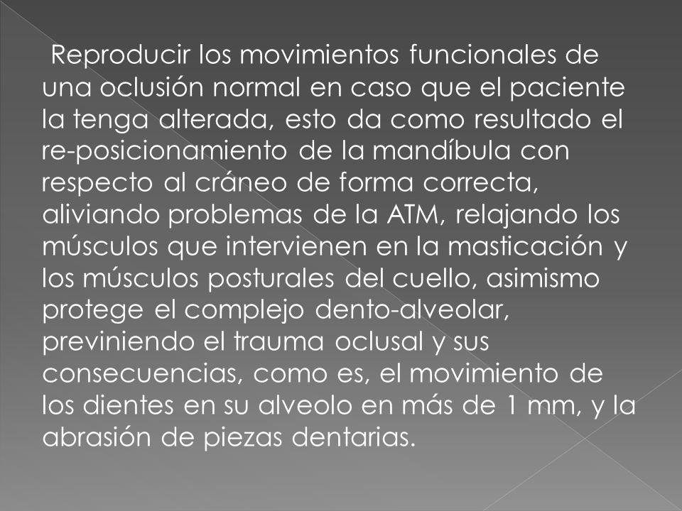 Reproducir los movimientos funcionales de una oclusión normal en caso que el paciente la tenga alterada, esto da como resultado el re-posicionamiento de la mandíbula con respecto al cráneo de forma correcta, aliviando problemas de la ATM, relajando los músculos que intervienen en la masticación y los músculos posturales del cuello, asimismo protege el complejo dento-alveolar, previniendo el trauma oclusal y sus consecuencias, como es, el movimiento de los dientes en su alveolo en más de 1 mm, y la abrasión de piezas dentarias.