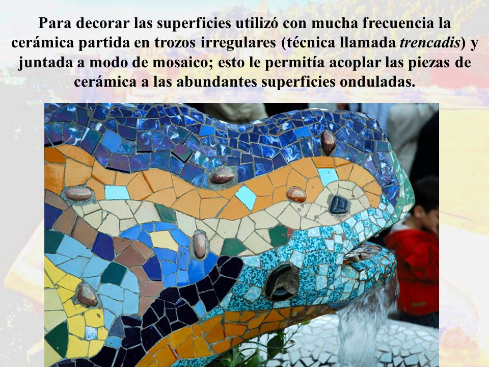 Para decorar las superficies utilizó con mucha frecuencia la cerámica partida en trozos irregulares (técnica llamada trencadis) y juntada a modo de mosaico; esto le permitía acoplar las piezas de cerámica a las abundantes superficies onduladas.