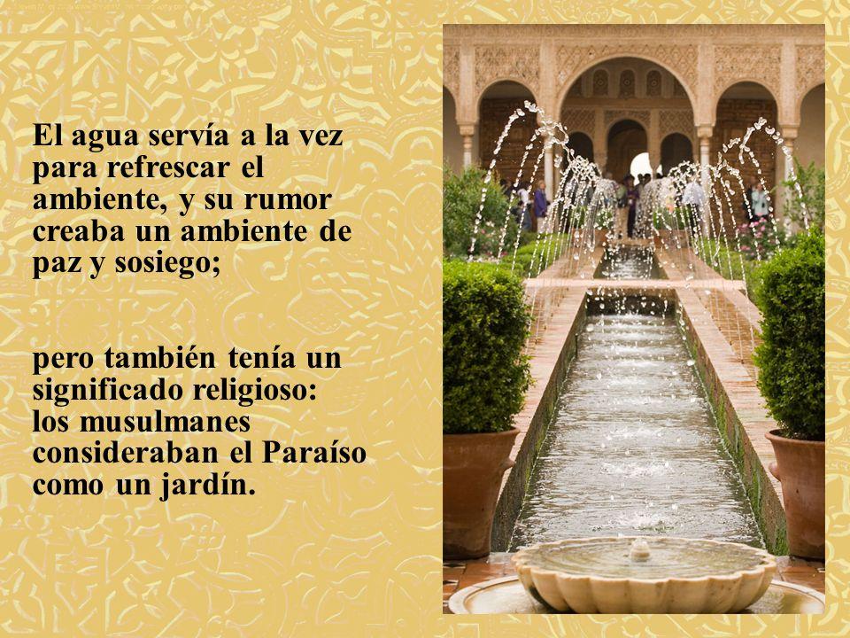 El agua servía a la vez para refrescar el ambiente, y su rumor creaba un ambiente de paz y sosiego;