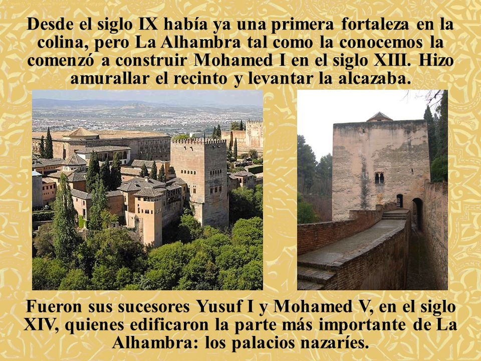 Desde el siglo IX había ya una primera fortaleza en la colina, pero La Alhambra tal como la conocemos la comenzó a construir Mohamed I en el siglo XIII. Hizo amurallar el recinto y levantar la alcazaba.
