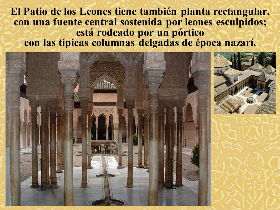 El Patio de los Leones tiene también planta rectangular, con una fuente central sostenida por leones esculpidos; está rodeado por un pórtico con las típicas columnas delgadas de época nazarí.