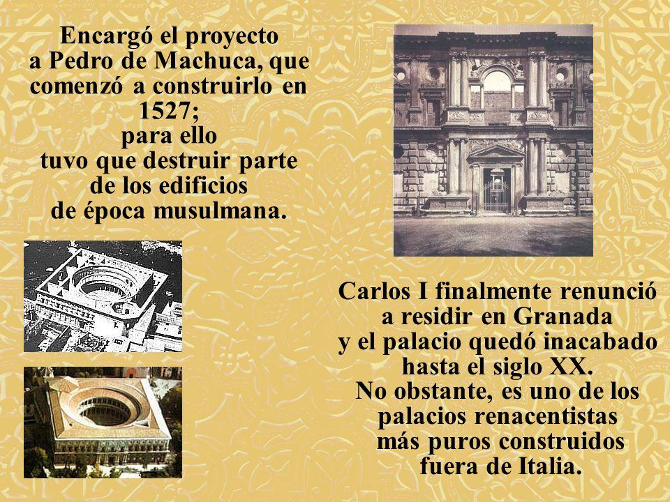 Encargó el proyecto a Pedro de Machuca, que comenzó a construirlo en 1527; para ello tuvo que destruir parte de los edificios de época musulmana.