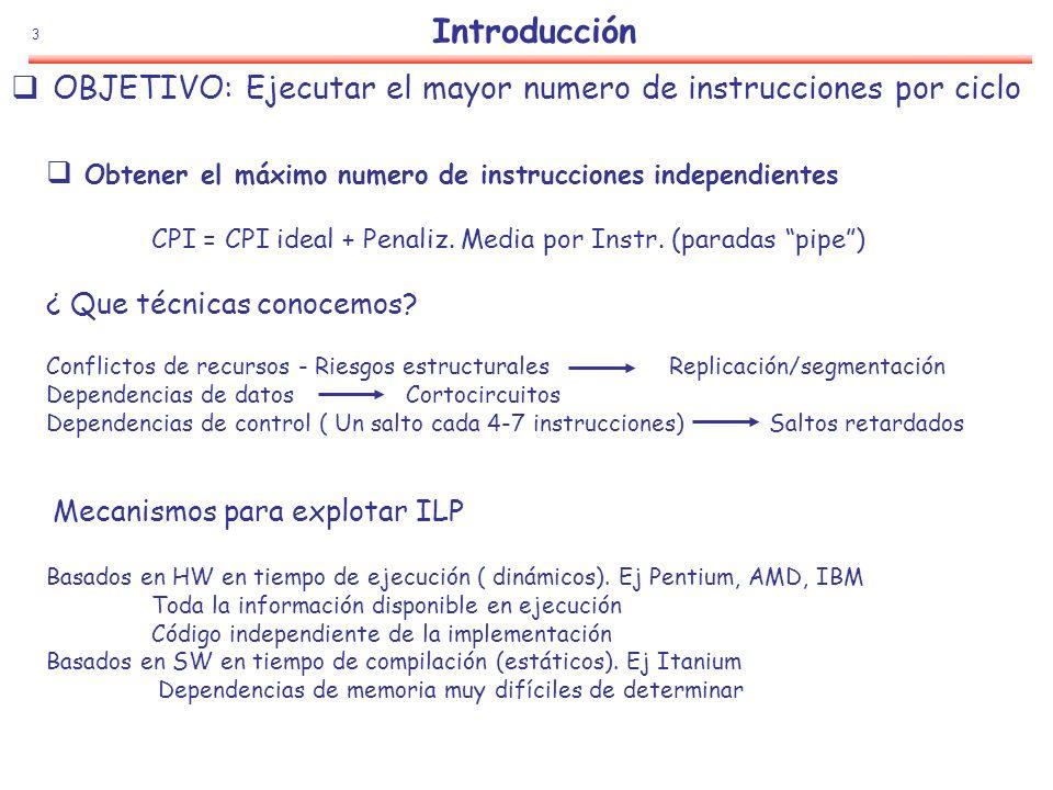 Introducción OBJETIVO: Ejecutar el mayor numero de instrucciones por ciclo. Obtener el máximo numero de instrucciones independientes.