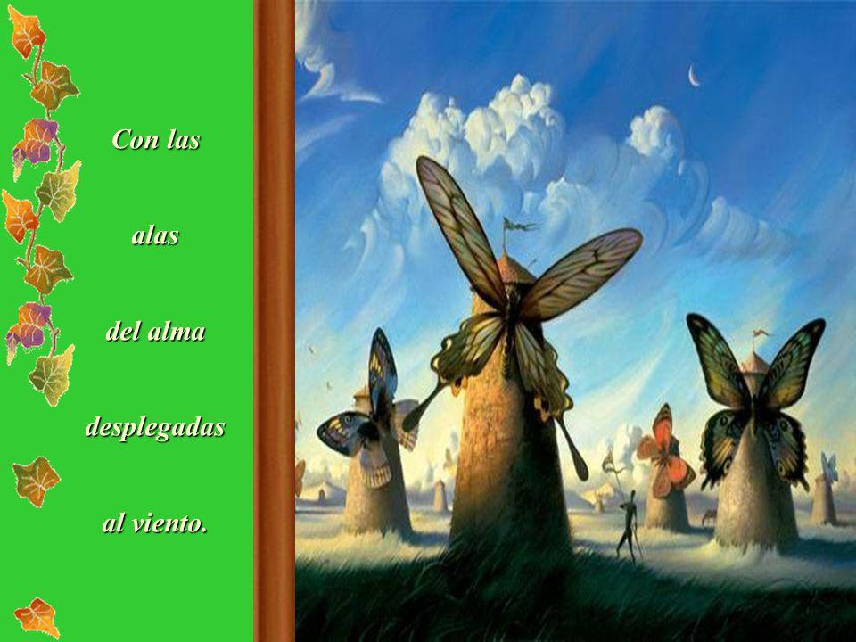 Con las alas del alma desplegadas al viento.