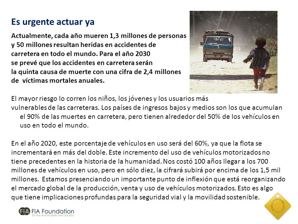 Es urgente actuar yaActualmente, cada año mueren 1,3 millones de personas. y 50 millones resultan heridas en accidentes de.