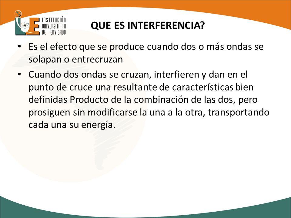 QUE ES INTERFERENCIA Es el efecto que se produce cuando dos o más ondas se solapan o entrecruzan.