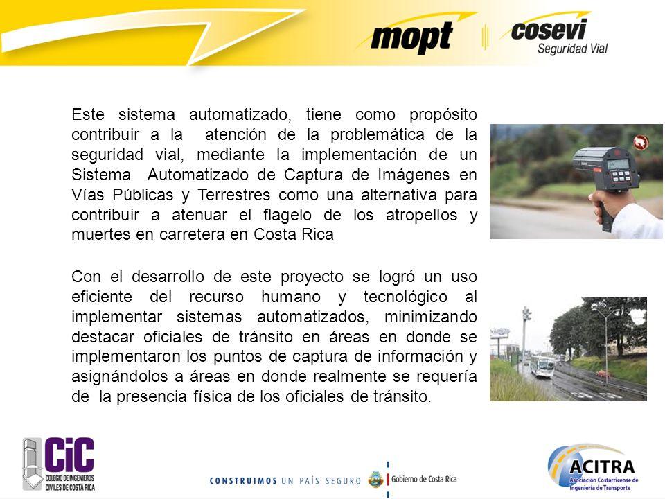 Este sistema automatizado, tiene como propósito contribuir a la atención de la problemática de la seguridad vial, mediante la implementación de un Sistema Automatizado de Captura de Imágenes en Vías Públicas y Terrestres como una alternativa para contribuir a atenuar el flagelo de los atropellos y muertes en carretera en Costa Rica