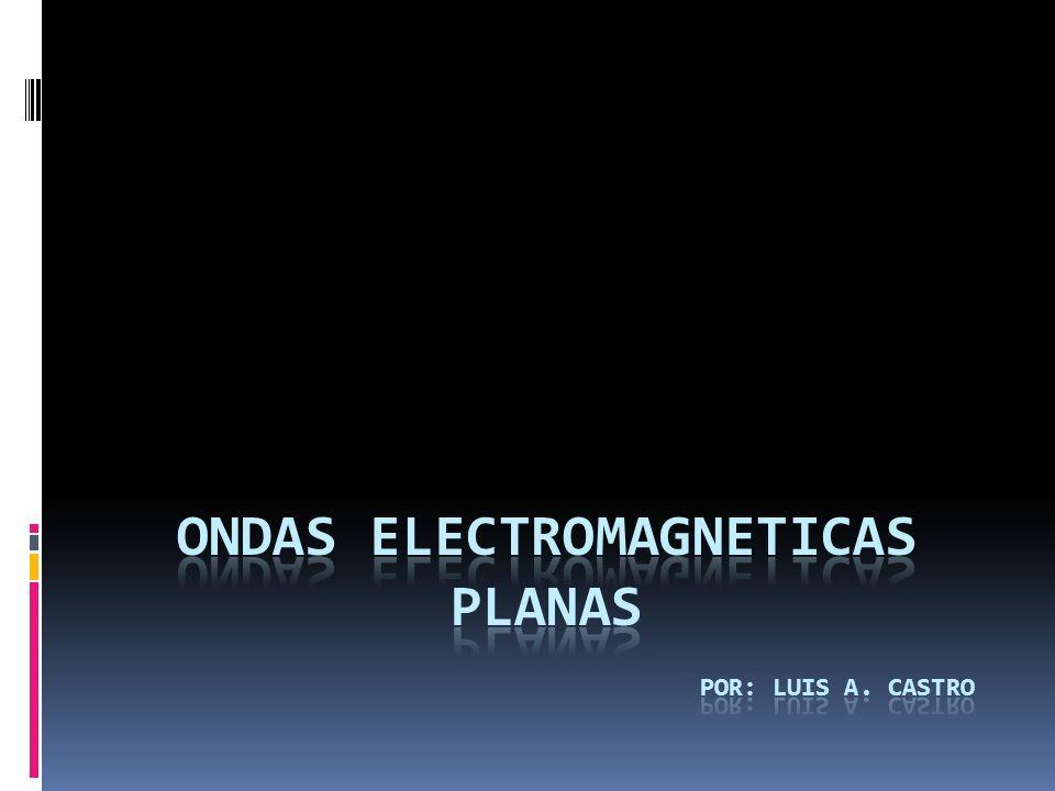 ONDAS ELECTROMAGNETICAS PLANAS Por: Luis a. castro