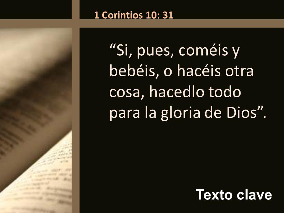 1 Corintios 10: 31 Si, pues, coméis y bebéis, o hacéis otra cosa, hacedlo todo para la gloria de Dios .