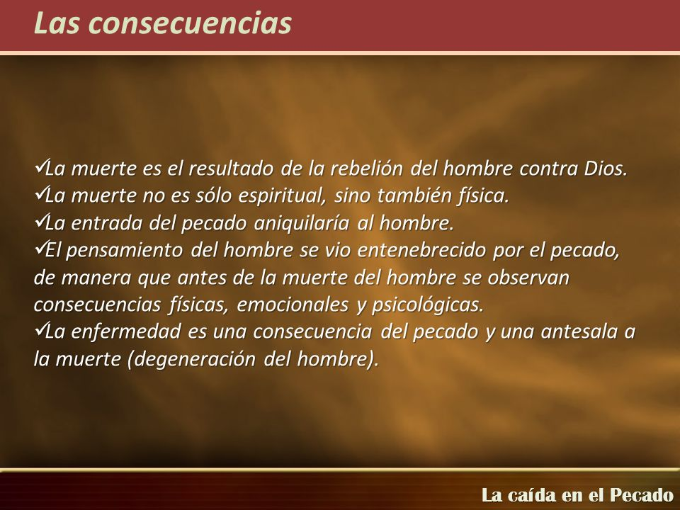 Las consecuenciasLa muerte es el resultado de la rebelión del hombre contra Dios. La muerte no es sólo espiritual, sino también física.