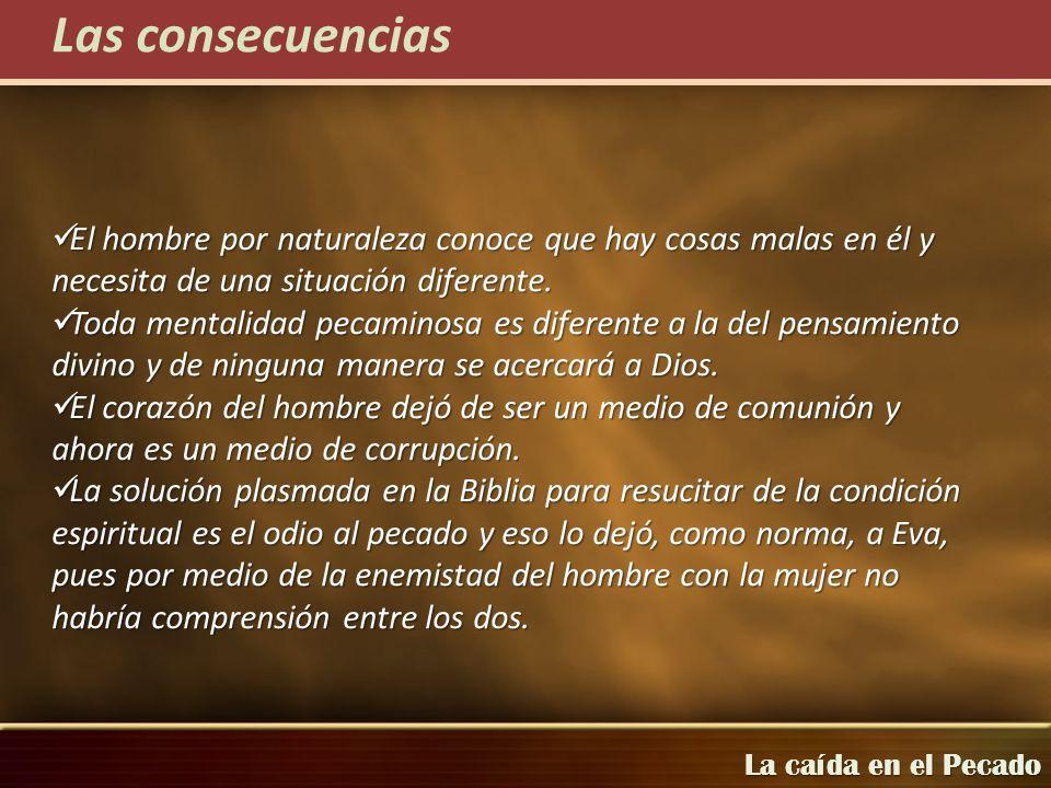 Las consecuenciasEl hombre por naturaleza conoce que hay cosas malas en él y necesita de una situación diferente.