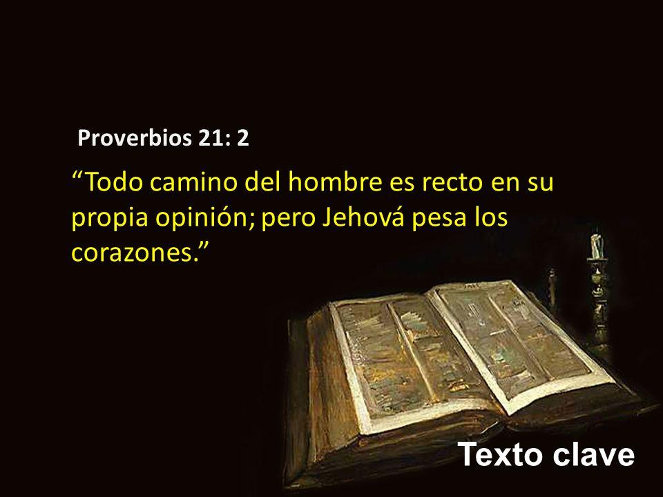 Proverbios 21: 2 Todo camino del hombre es recto en su propia opinión; pero Jehová pesa los corazones.