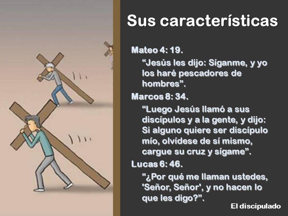 Mateo 4: 19. Jesús les dijo: Síganme, y yo los haré pescadores de hombres . Marcos 8: 34. Luego Jesús llamó a sus discípulos y a la gente, y dijo: Si alguno quiere ser discípulo mío, olvídese de sí mismo, cargue su cruz y sígame . Lucas 6: 46. ¿Por qué me llaman ustedes, Señor, Señor , y no hacen lo que les digo .