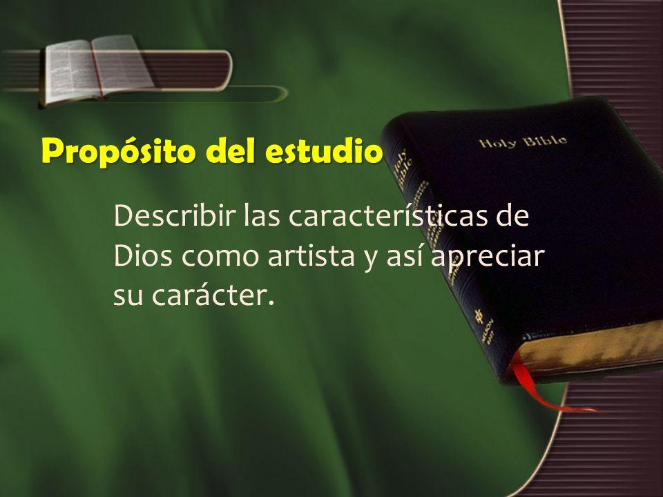 Propósito del estudio Describir las características de Dios como artista y así apreciar su carácter.