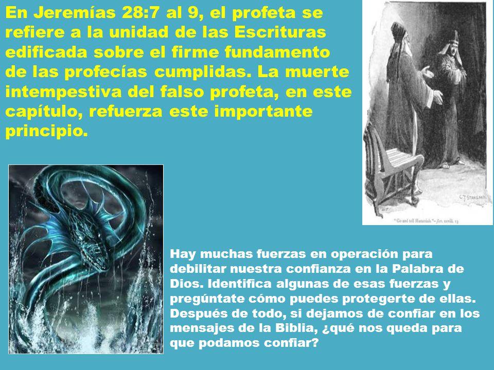 En Jeremías 28:7 al 9, el profeta se refiere a la unidad de las Escrituras edificada sobre el firme fundamento de las profecías cumplidas. La muerte intempestiva del falso profeta, en este capítulo, refuerza este importante principio.