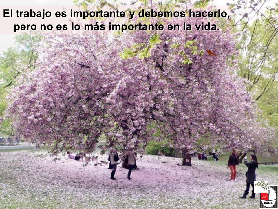 El trabajo es importante y debemos hacerlo, pero no es lo más importante en la vida.