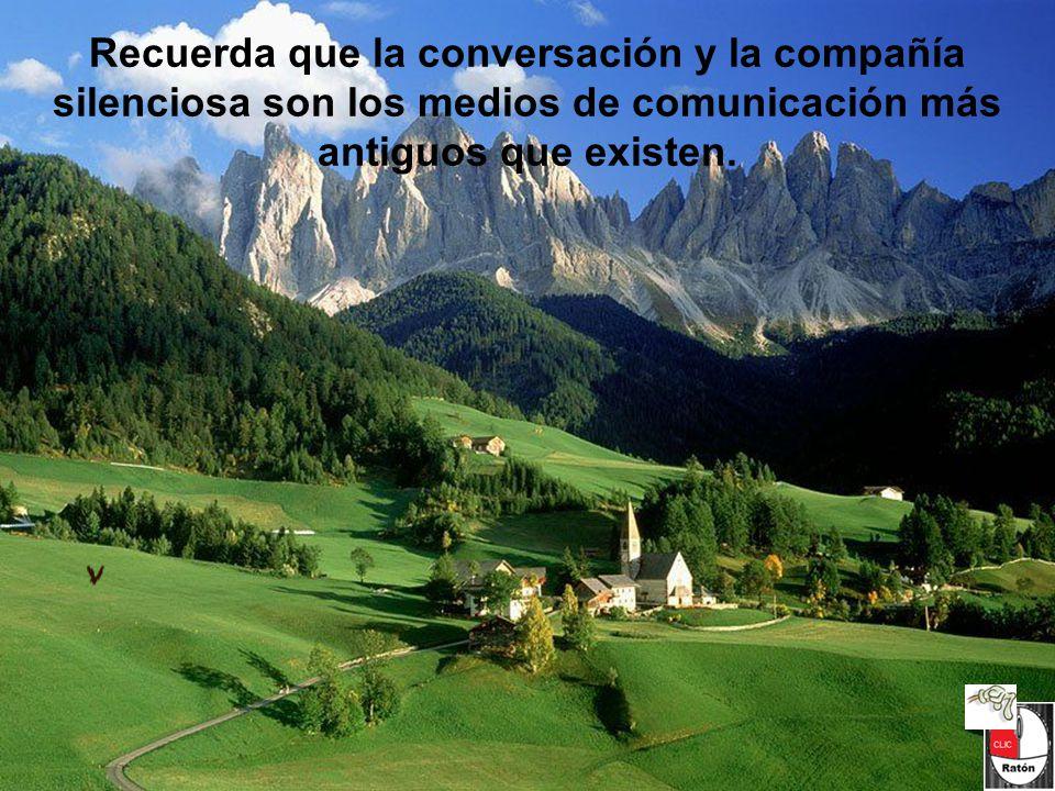 Recuerda que la conversación y la compañía silenciosa son los medios de comunicación más antiguos que existen.
