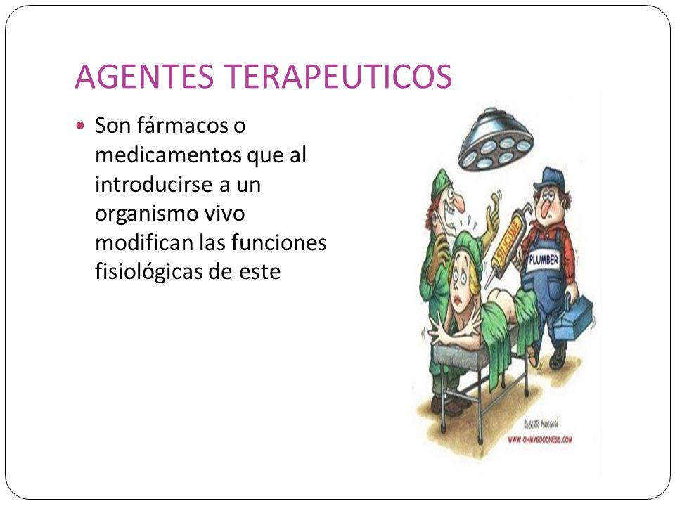 AGENTES TERAPEUTICOS Son fármacos o medicamentos que al introducirse a un organismo vivo modifican las funciones fisiológicas de este.