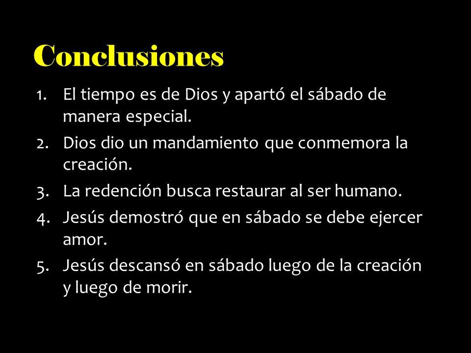 Conclusiones El tiempo es de Dios y apartó el sábado de manera especial. Dios dio un mandamiento que conmemora la creación.