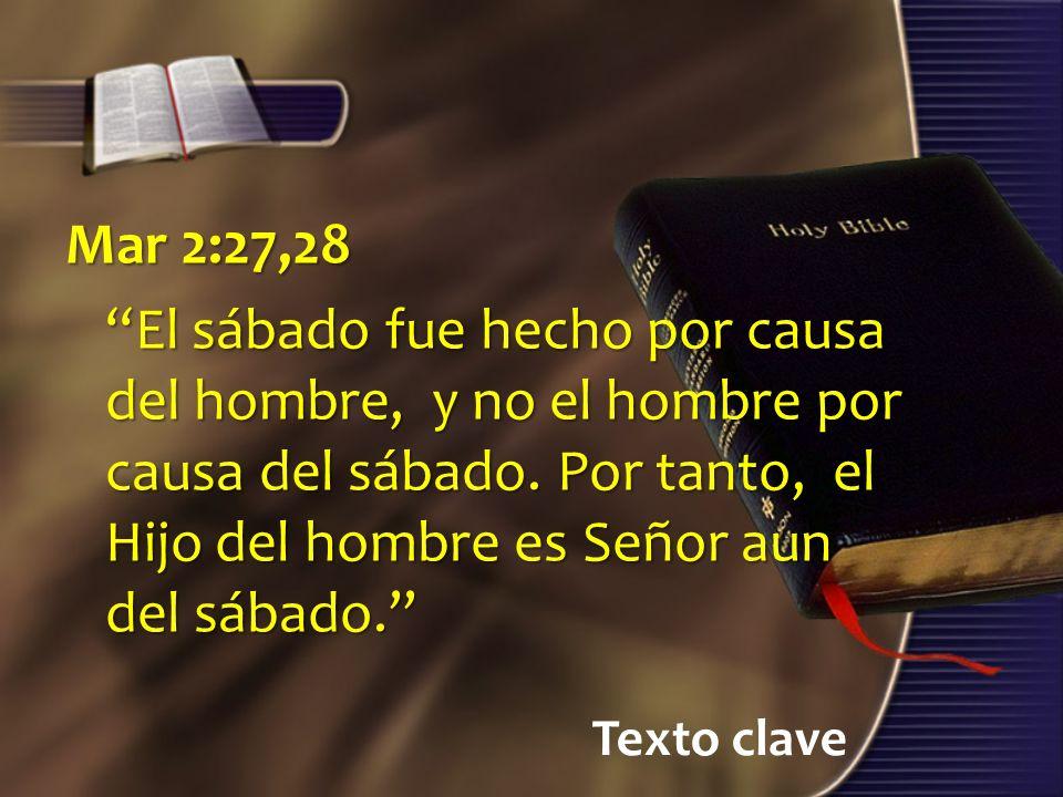 Mar 2:27,28 El sábado fue hecho por causa del hombre, y no el hombre por causa del sábado. Por tanto, el Hijo del hombre es Señor aun del sábado.