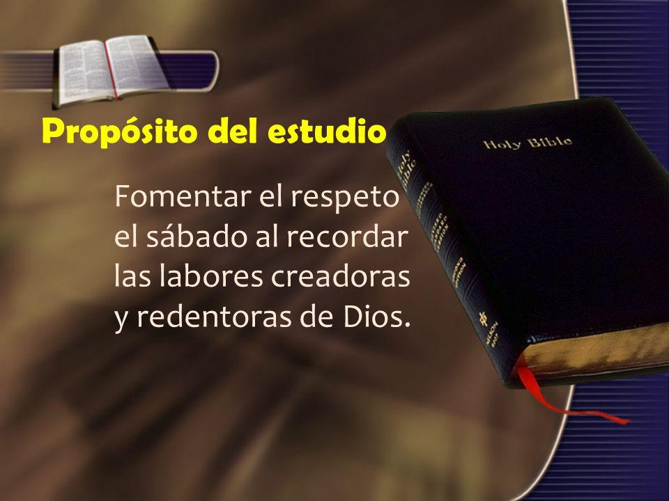 Propósito del estudioFomentar el respeto el sábado al recordar las labores creadoras y redentoras de Dios.