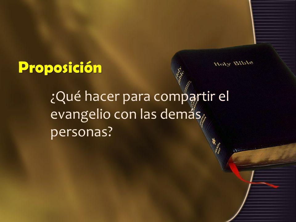 Proposición ¿Qué hacer para compartir el evangelio con las demás personas