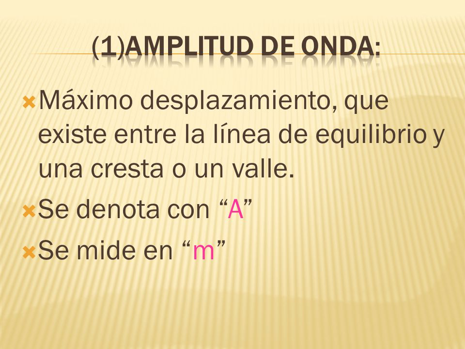 (1)Amplitud de onda: Máximo desplazamiento, que existe entre la línea de equilibrio y una cresta o un valle.