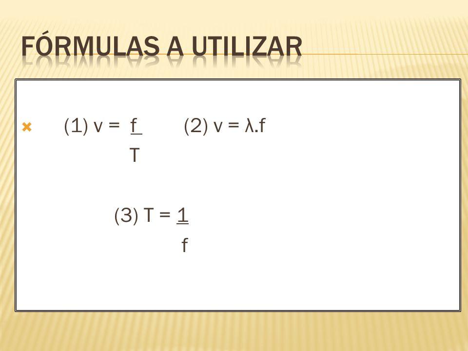 FÓRMULAS A UTILIZAR (1) v = f (2) v = λ.f T (3) T = 1 f