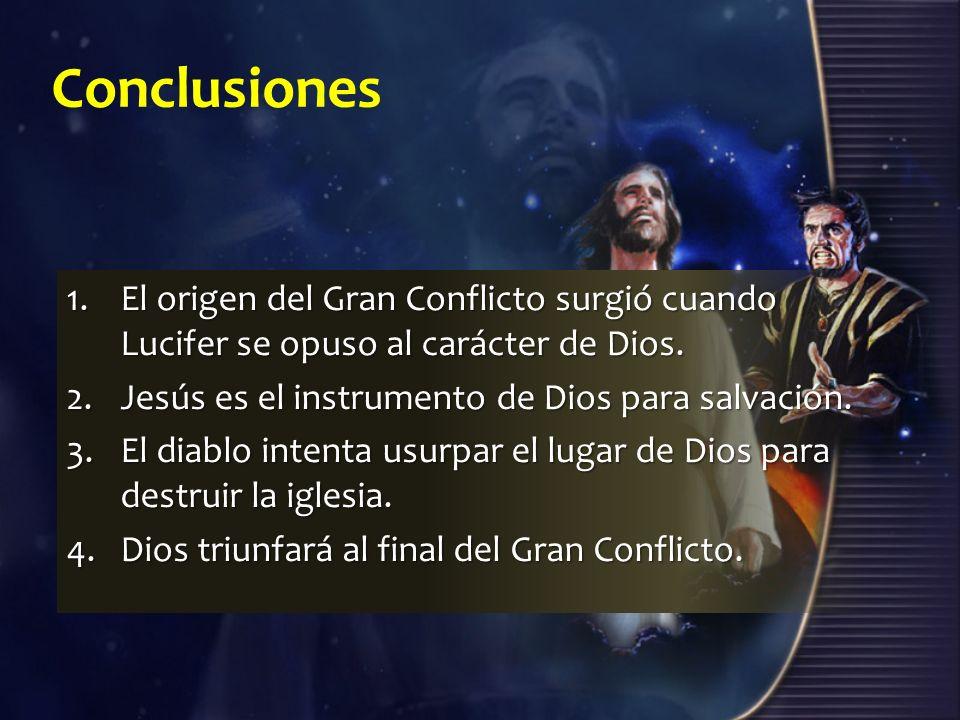 Conclusiones El origen del Gran Conflicto surgió cuando Lucifer se opuso al carácter de Dios. Jesús es el instrumento de Dios para salvación.