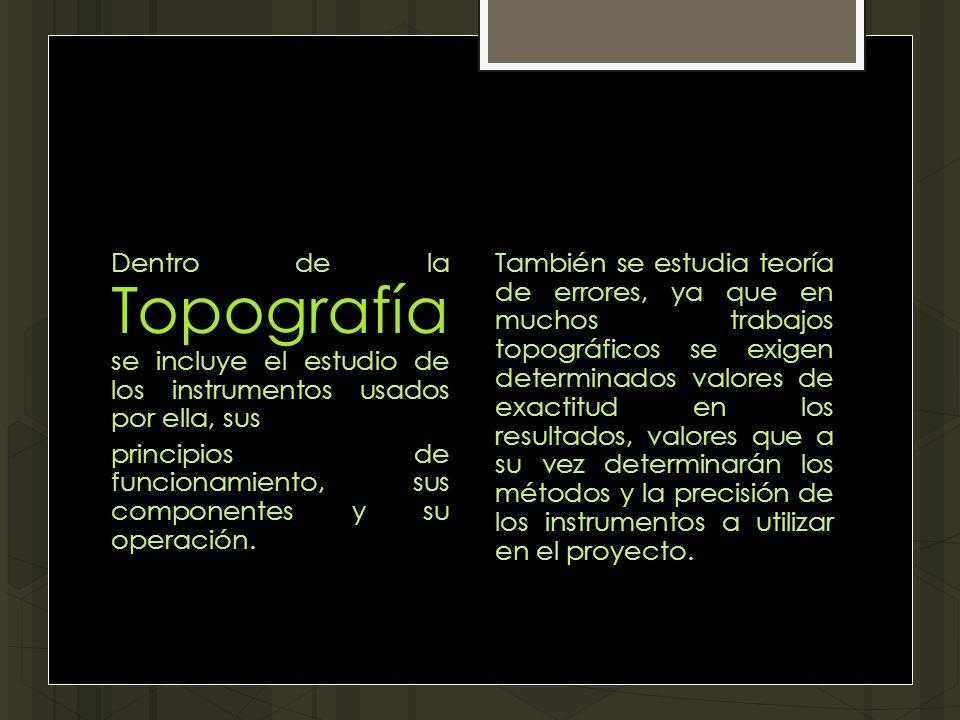 Dentro de la Topografía se incluye el estudio de los instrumentos usados por ella, sus principios de funcionamiento, sus componentes y su operación.