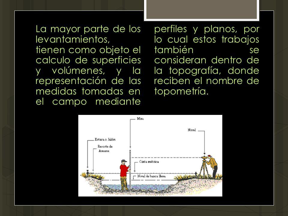 La mayor parte de los levantamientos, tienen como objeto el calculo de superficies y volúmenes, y la representación de las medidas tomadas en el campo mediante perfiles y planos, por lo cual estos trabajos también se consideran dentro de la topografía, donde reciben el nombre de topometría.