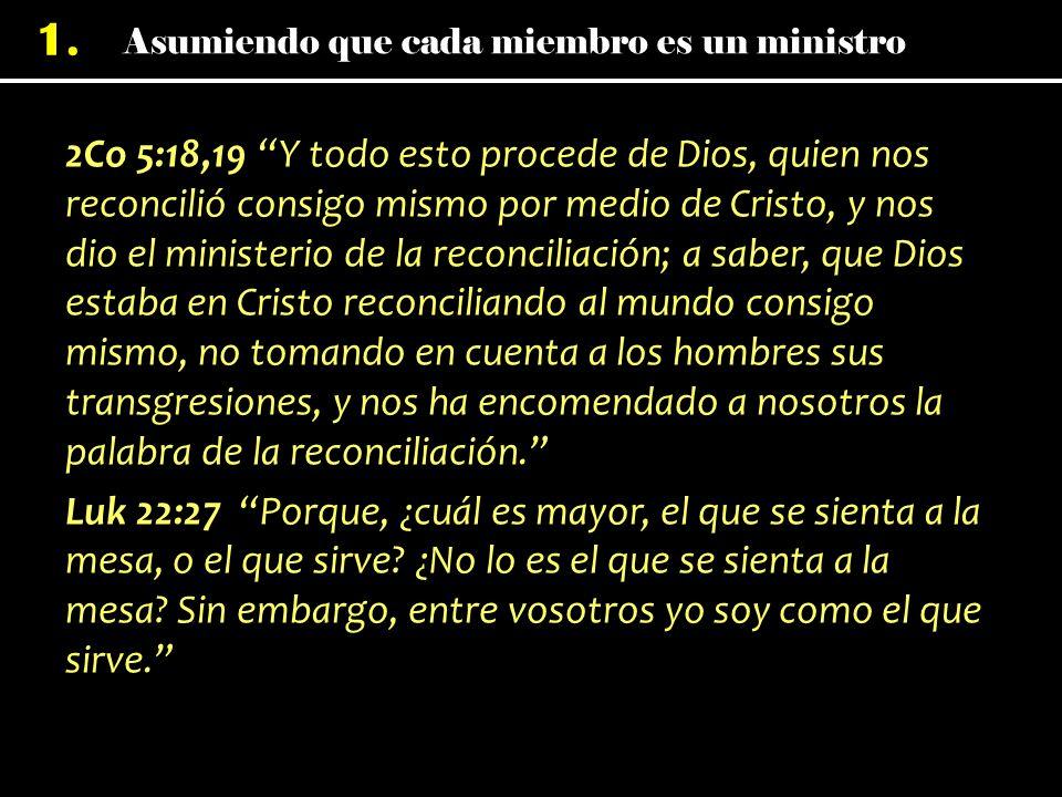 2Co 5:18,19 Y todo esto procede de Dios, quien nos reconcilió consigo mismo por medio de Cristo, y nos dio el ministerio de la reconciliación; a saber, que Dios estaba en Cristo reconciliando al mundo consigo mismo, no tomando en cuenta a los hombres sus transgresiones, y nos ha encomendado a nosotros la palabra de la reconciliación. Luk 22:27 Porque, ¿cuál es mayor, el que se sienta a la mesa, o el que sirve.