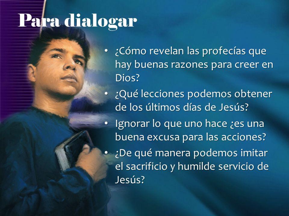 Para dialogar ¿Cómo revelan las profecías que hay buenas razones para creer en Dios ¿Qué lecciones podemos obtener de los últimos días de Jesús
