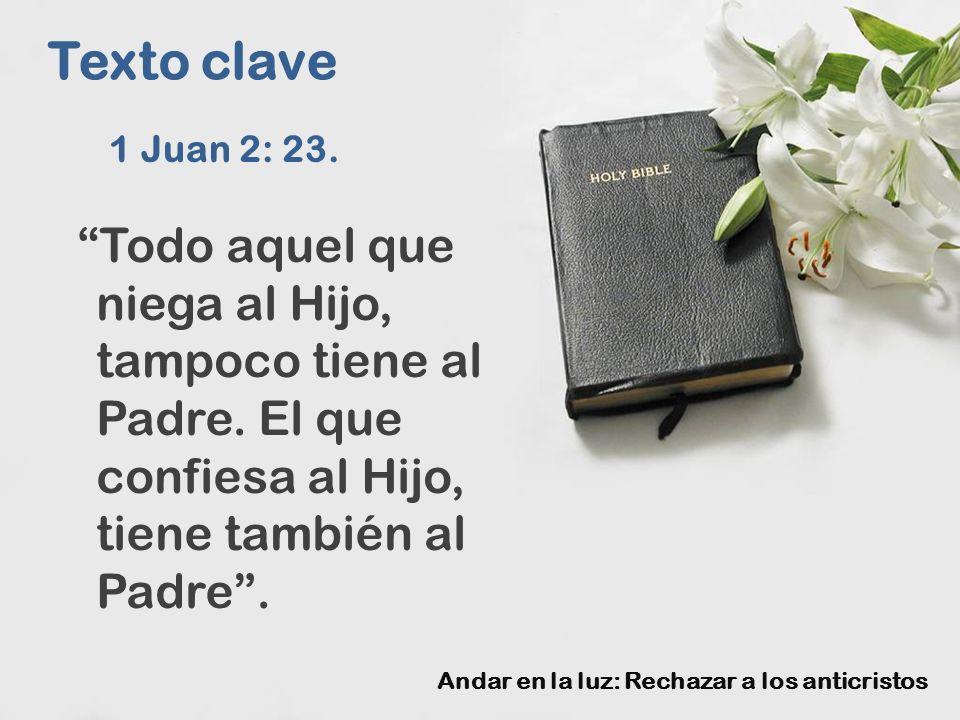 Texto clave 1 Juan 2: 23. Todo aquel que niega al Hijo, tampoco tiene al Padre.