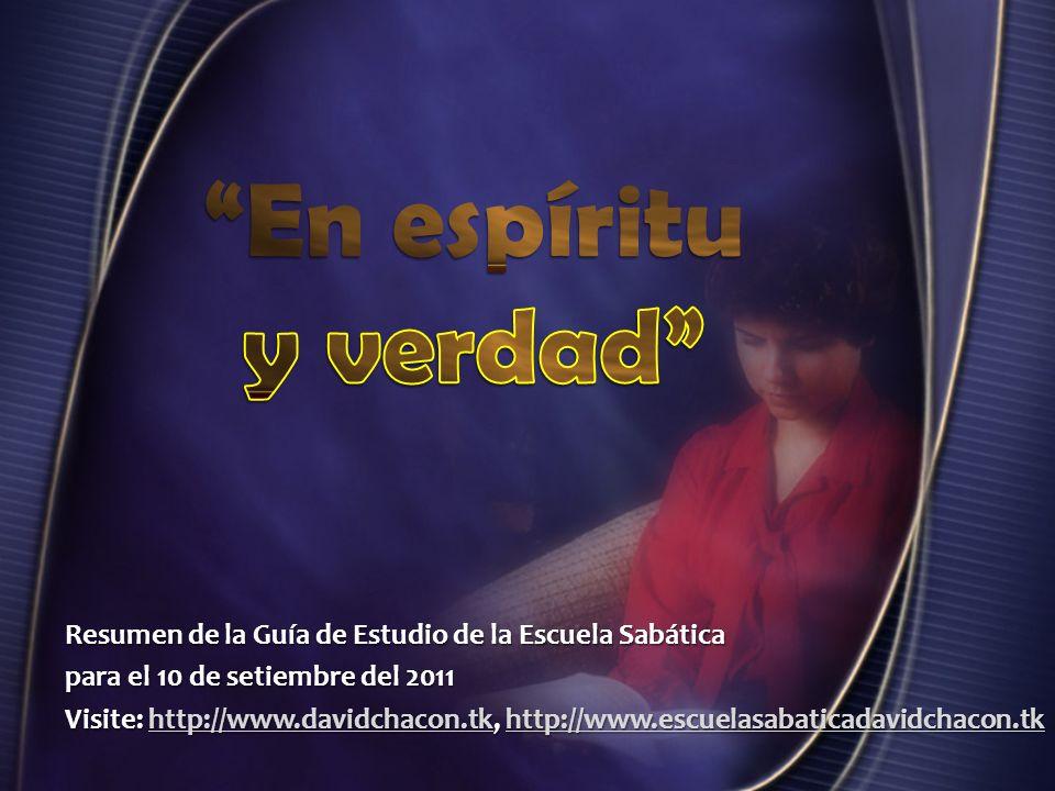 En espíritu y verdad Resumen de la Guía de Estudio de la Escuela Sabática. para el 10 de setiembre del 2011.