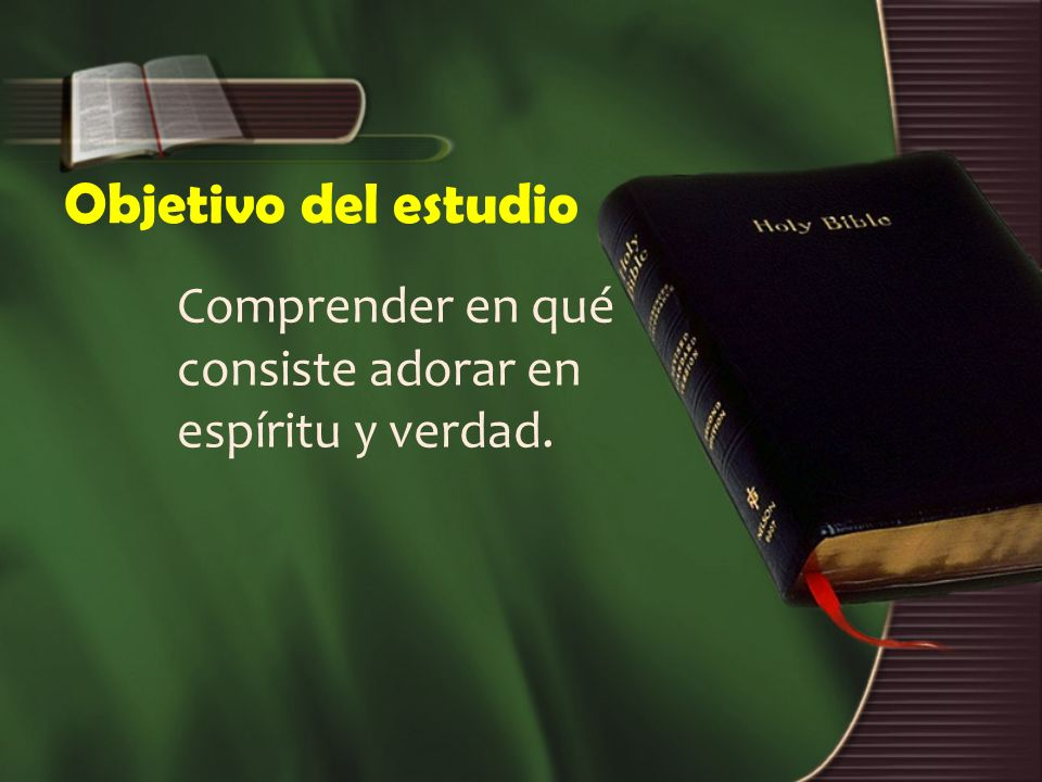 Objetivo del estudio Comprender en qué consiste adorar en espíritu y verdad.