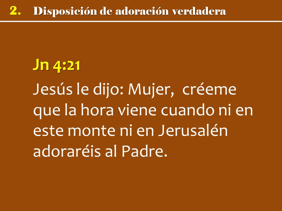 Jn 4:21 Jesús le dijo: Mujer, créeme que la hora viene cuando ni en este monte ni en Jerusalén adoraréis al Padre.