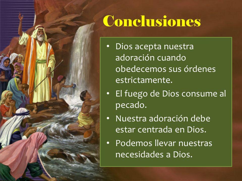 Conclusiones Dios acepta nuestra adoración cuando obedecemos sus órdenes estrictamente. El fuego de Dios consume al pecado.