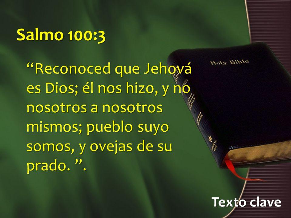 Salmo 100:3 Reconoced que Jehová es Dios; él nos hizo, y no nosotros a nosotros mismos; pueblo suyo somos, y ovejas de su prado. .