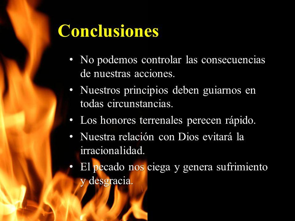 Conclusiones No podemos controlar las consecuencias de nuestras acciones. Nuestros principios deben guiarnos en todas circunstancias.