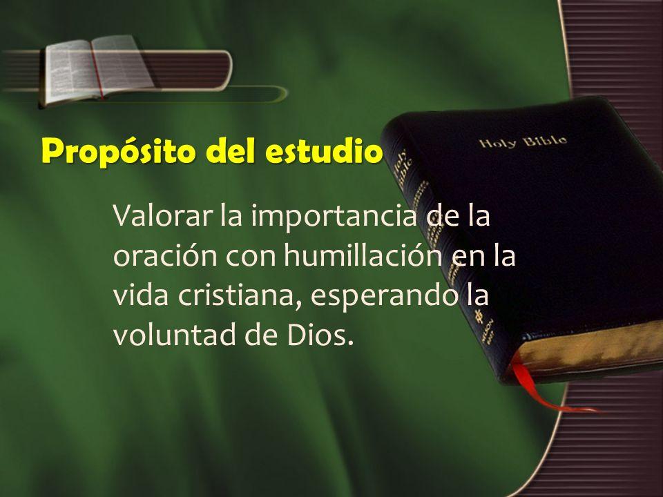 Propósito del estudio Valorar la importancia de la oración con humillación en la vida cristiana, esperando la voluntad de Dios.