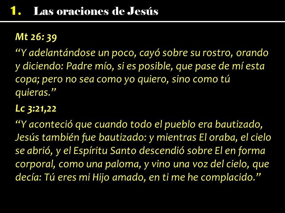 Mt 26: 39 Y adelantándose un poco, cayó sobre su rostro, orando y diciendo: Padre mío, si es posible, que pase de mí esta copa; pero no sea como yo quiero, sino como tú quieras. Lc 3:21,22 Y aconteció que cuando todo el pueblo era bautizado, Jesús también fue bautizado: y mientras El oraba, el cielo se abrió, y el Espíritu Santo descendió sobre El en forma corporal, como una paloma, y vino una voz del cielo, que decía: Tú eres mi Hijo amado, en ti me he complacido.