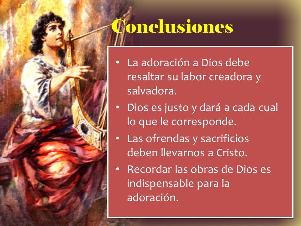 Conclusiones La adoración a Dios debe resaltar su labor creadora y salvadora. Dios es justo y dará a cada cual lo que le corresponde.