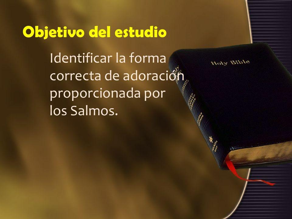 Objetivo del estudio Identificar la forma correcta de adoración proporcionada por los Salmos.