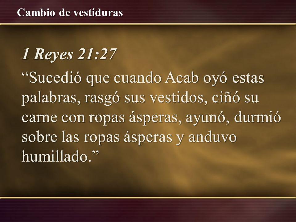 1 Reyes 21:27 Sucedió que cuando Acab oyó estas palabras, rasgó sus vestidos, ciñó su carne con ropas ásperas, ayunó, durmió sobre las ropas ásperas y anduvo humillado.