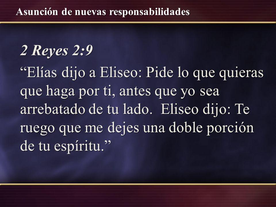 2 Reyes 2:9 Elías dijo a Eliseo: Pide lo que quieras que haga por ti, antes que yo sea arrebatado de tu lado.