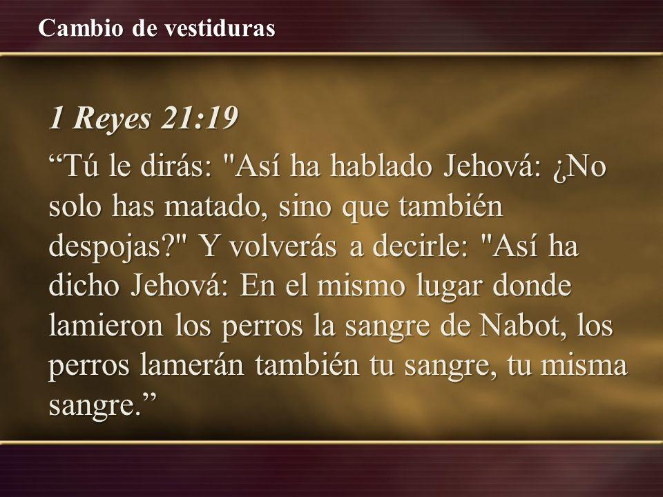 1 Reyes 21:19 Tú le dirás: Así ha hablado Jehová: ¿No solo has matado, sino que también despojas Y volverás a decirle: Así ha dicho Jehová: En el mismo lugar donde lamieron los perros la sangre de Nabot, los perros lamerán también tu sangre, tu misma sangre.