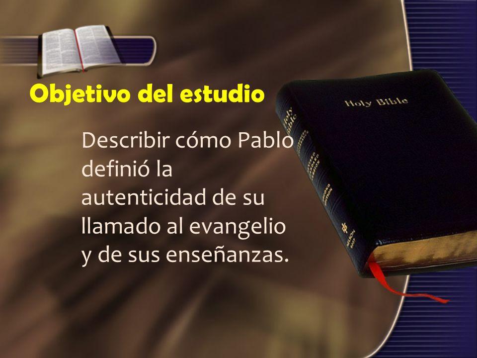 Objetivo del estudio Describir cómo Pablo definió la autenticidad de su llamado al evangelio y de sus enseñanzas.
