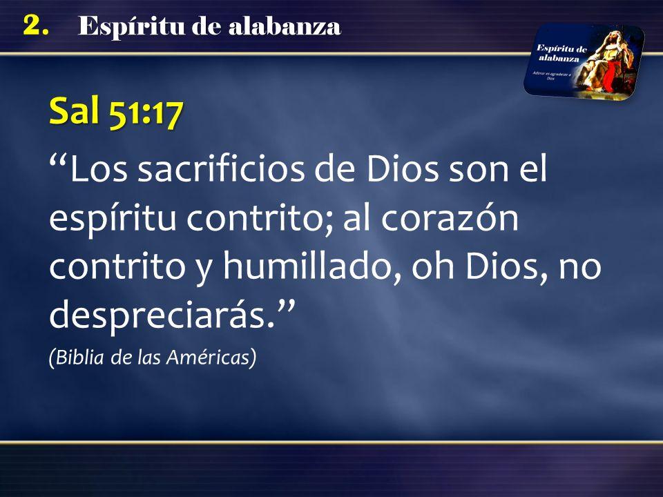 Sal 51:17 Los sacrificios de Dios son el espíritu contrito; al corazón contrito y humillado, oh Dios, no despreciarás.