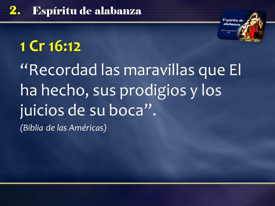 1 Cr 16:12 Recordad las maravillas que El ha hecho, sus prodigios y los juicios de su boca .